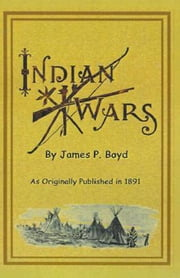 Recent Indian Wars: Under the Lead of Sitting Bull, and Other Chiefs: With a Full Account of the Messiah Craze, and Ghost Dances ebook by Boyd, James P.