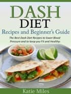 Dash Diet Recipes and Beginner's Guide: The Best Dash Diet Recipes to lower Blood Pressure and to keep you Fit and Healthy! ebook by Katie Miles