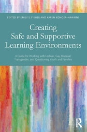 Creating Safe and Supportive Learning Environments - A Guide for Working With Lesbian, Gay, Bisexual, Transgender, and Questioning Youth and Families ebook by Emily S. Fisher,Karen Komosa-Hawkins