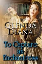 To Capture An Enchantress ebook by Glenda Diana