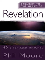Straight to the Heart of Revelation - 60 bite-sized insights ebook by Phil Moore