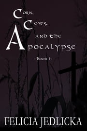 Corn, Cows, and the Apocalypse (Book 1) ebook by Felicia Jedlicka