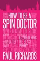 How to Be a Spin Doctor ebook by Paul Richards
