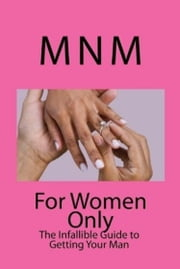 For Women Only: The Infallible Guide to Getting Your Man ebook by MNM