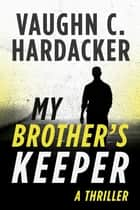 My Brother's Keeper - A Thriller ebook by Vaughn C. Hardacker