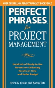 Perfect Phrases for Project Management: Hundreds of Ready-to-Use Phrases for Delivering Results on Time and Under Budget ebook by Helen S. Cooke,Karen Tate