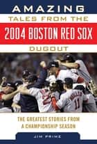 Amazing Tales from the 2004 Boston Red Sox Dugout - The Greatest Stories from a Championship Season ebook by Jim Prime