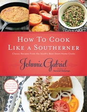 How to Cook Like a Southerner - Classic Recipes from the South's Best Down-Home Cooks ebook by Johnnie Gabriel