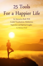 25 Tools for a Happier Life: An Interactive Book With Guided Visualizations, Meditations, Inspiration and Spiritual Insights ebook by Melissa Field