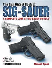 The Gun Digest Book of Sig-Sauer: A Complete Look at Sig-Sauer Pistols ebook by Ayoob, Massad