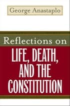 Reflections on Life, Death, and the Constitution ebook by George Anastaplo