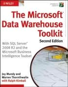 The Microsoft Data Warehouse Toolkit - With SQL Server 2008 R2 and the Microsoft Business Intelligence Toolset ebook by Joy Mundy, Warren Thornthwaite, Ralph Kimball