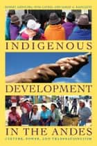 Indigenous Development in the Andes - Culture, Power, and Transnationalism ebook by Robert Andolina, Nina Laurie, Sarah A. Radcliffe