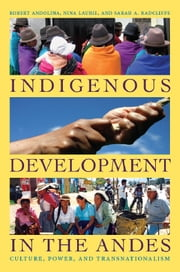 Indigenous Development in the Andes - Culture, Power, and Transnationalism ebook by Robert Andolina,Nina Laurie,Sarah A. Radcliffe