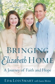 Bringing Elizabeth Home - A Journey of Faith and Hope ebook by Ed Smart,Lois Smart