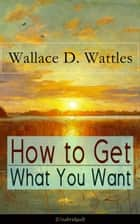 How to Get What You Want (Unabridged) - From one of The New Thought pioneers, author of The Science of Getting Rich, The Science of Being Well, The Science of Being Great, Hellfire Harrison, How to Promote Yourself and A New Christ ebook by Wallace D. Wattles