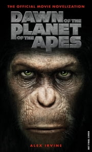 Dawn of the Planet of the Apes: The Official Movie Novelization ebook by Alex Irvine