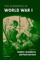 The Economics of World War I ebook by Stephen Broadberry, Mark Harrison