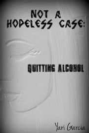 Not a Hopeless Case: Quitting Alcohol ebook by Yari Garcia