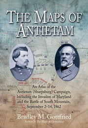 The Maps of Antietam - An Atlas of the Antietam (Sharpsburg) Campaign, Including the Invasion of Maryland and the Battle of South Mountain, September 2 – 14, 1862 ebook by Bradley Gottfried