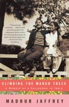 Climbing the Mango Trees - A Memoir of a Childhood in India ebook by Madhur Jaffrey