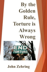 By the Golden Rule, Torture is Always Wrong ebook by John Zehring