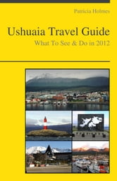Ushuaia, Argentina Travel Guide - What To See & Do ebook by Patricia Holmes