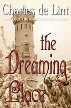 The Dreaming Place ebook by Charles de Lint