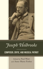 Joseph Holbrooke - Composer, Critic, and Musical Patriot ebook by