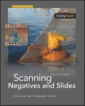 Scanning Negatives and Slides - Digitizing Your Photographic Archives ebook by Sascha Steinhoff