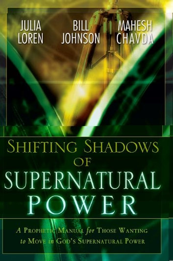 Shifting Shadow of Supernatural Power: A Prophetic manual for Those Wanting to Move in God's Supernautral Power ebook by Julia Loren,Bill Johnson,Mahesh Chavda