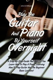 Play The Guitar And Piano By Yourself Overnight - A Step-By-Step Guide That Will Let You Learn How To Play A Piano, Learning How To Play Guitar And The Beginner Bass Lessons! ebook by John B. Williams
