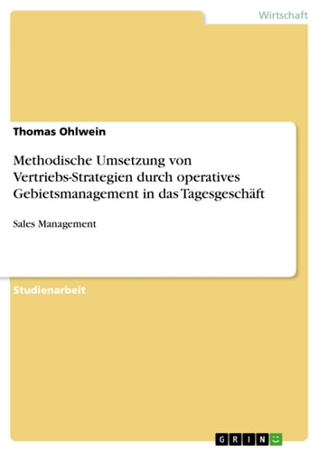 Methodische Umsetzung von Vertriebs-Strategien durch operatives Gebietsmanagement in das Tagesgeschäft - Sales Management ebook by Thomas Ohlwein
