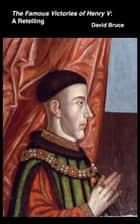 The Famous Victories of Henry V: A Retelling ebook by David Bruce
