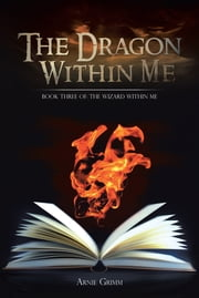 The Dragon Within Me - Book Three of: The Wizard Within Me ebook by Arnie Grimm