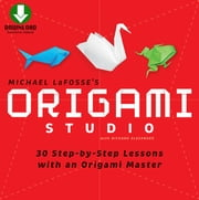 Origami Studio Ebook - 30 Step-by-Step Lessons with an Origami Master: Includes Origami Book with 30 Lessons and Downloadable Video Instructions ebook by Michael G. LaFosse, Richard L. Alexander