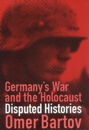 Germany's War and the Holocaust - Disputed Histories ebook by Omer Bartov