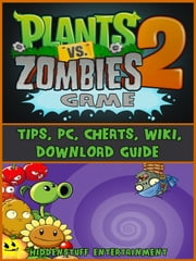 Plants Vs Zombies 2 Game Tips, Pc, Cheats, Wiki, Download Guide ebook by HIDDENSTUFF ENTERTAINMENT