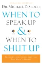 When to Speak Up and When To Shut Up ebook by Dr. Michael D. Sedler