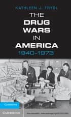 The Drug Wars in America, 1940–1973 ebook by Kathleen J. Frydl