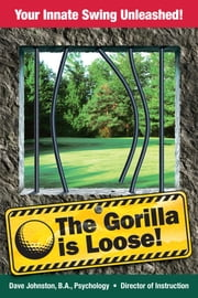 The Gorilla is Loose! - Your Innate Swing Unleashed ebook by David Johnston