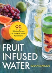 Fruit Infused Water: 98 Delicious Recipes for Your Fruit Infuser Water Pitcher ebook by Susan Marque