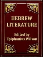 Hebrew Literature - Comprising Talmudic Treatises, Hebrew Melodies, and the Kabbalah Unveiled ebook by Epiphanius Wilson, Editor