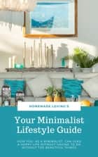 Your Minimalist Lifestyle Guide - How You, As A Minimalist, Can Lead A Happy Life Without Having To Do Without The Beautiful Things (Ultimate Minimalism Guide) ebook by HOMEMADE LOVING'S