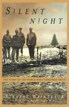 Silent Night - The Story of the World War I Christmas Truce ebook by Stanley Weintraub