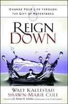 Reign Down - Change Your Life Through the Gift of Repentance ebook by Walt Kallestad, Shawn-Marie Cole, Robert H. Schuller Dr.