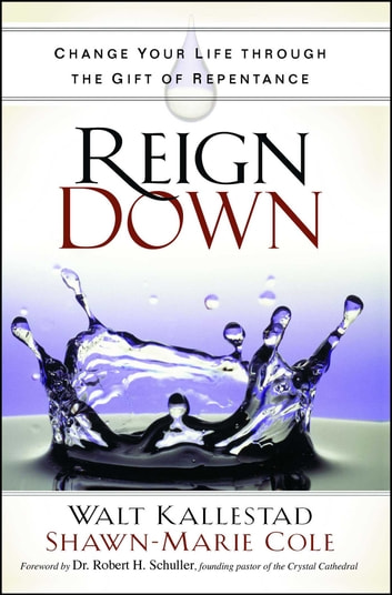 Reign Down - Change Your Life Through the Gift of Repentance ebook by Walt Kallestad,Shawn-Marie Cole