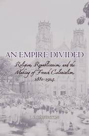 An Empire Divided - Religion, Republicanism, and the Making of French Colonialism, 1880-1914 ebook by J.P. Daughton