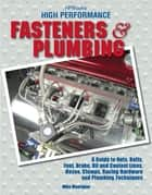 High Performance Fasteners and Plumbing - A Guide to Nuts, Bolts, Fuel, Brake, Oil and Coolant Lines, Hoses, Clamps, Racing Hardware and Plumbing Techniques ebook by Mike Mavrigian