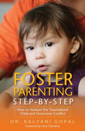 Foster Parenting Step-by-Step - How to Nurture the Traumatized Child and Overcome Conflict ebook by Kalyani Gopal